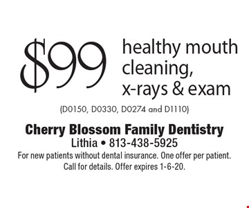 $99 healthy mouth cleaning, x-rays & exam (D0150, D0330, D0274 and D1110). For new patients without dental insurance. One offer per patient. Call for details. Offer expires 1-6-20.
