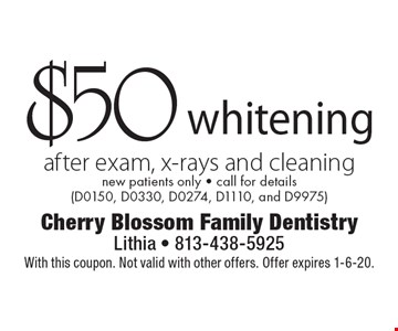$50 whitening after exam, x-rays and cleaning. New patients only. Call for details (D0150, D0330, D0274, D1110, and D9975). With this coupon. Not valid with other offers. Offer expires 1-6-20.