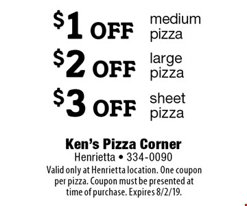 $1 OFF medium pizza. $2 OFF large pizza. $3 OFF sheet pizza. Valid only at Henrietta location. One coupon per pizza. Coupon must be presented at time of purchase. Expires 8/2/19.
