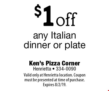 $1off any Italian dinner or plate. Valid only at Henrietta location. Coupon must be presented at time of purchase. Expires 8/2/19.