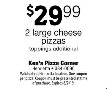 $29.99 2 large cheese pizzas. toppings additional. Valid only at Henrietta location. One coupon per pizza. Coupon must be presented at time of purchase. Expires 8/2/19.