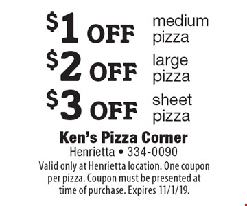 $1 OFF medium pizza OR $2 OFF large pizza OR $3 OFF sheet pizza. Valid only at Henrietta location. One coupon per pizza. Coupon must be presented at time of purchase. Expires 11/1/19.