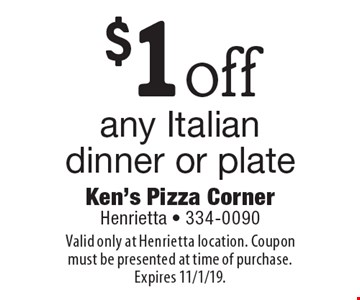 $1 off any Italian dinner or plate. Valid only at Henrietta location. Coupon must be presented at time of purchase. Expires 11/1/19.