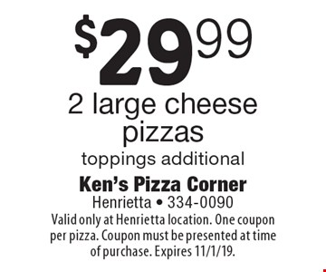 $29.99 2 large cheese pizzas. Toppings additional. Valid only at Henrietta location. One coupon per pizza. Coupon must be presented at time of purchase. Expires 11/1/19.
