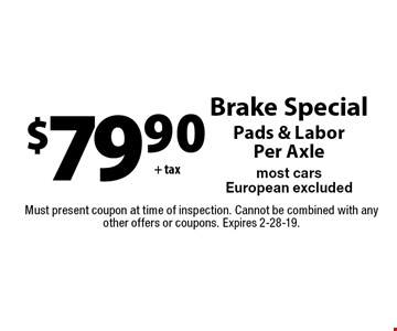 $79.90+ tax Brake Special. Pads & Labor Per Axle. Most cars European excluded. Must present coupon at time of inspection. Cannot be combined with any other offers or coupons. Expires 2-28-19.