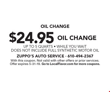 Oil change. $24.95 oil change up to 5 quarts. While you wait. Does not include full synthetic motor oil. With this coupon. Not valid with other offers or prior services. Offer expires 5-31-19. Go to LocalFlavor.com for more coupons.
