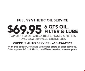 Full synthetic oil service. $69.95 6 qts oil, filter & lube. Top off fluids, check belts, hoses & filters. 10W-20/5W-20/5W-30 grade oils. With this coupon. Not valid with other offers or prior services. Offer expires 5-31-19. Go to LocalFlavor.com for more coupons.