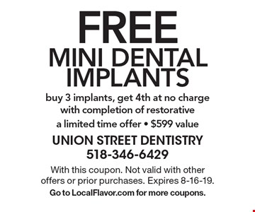 Free mini dental implants. Buy 3 implants, get 4th at no charge with completion of restorative. A limited time offer - $599 value. With this coupon. Not valid with other offers or prior purchases. Expires 8-16-19. Go to LocalFlavor.com for more coupons.