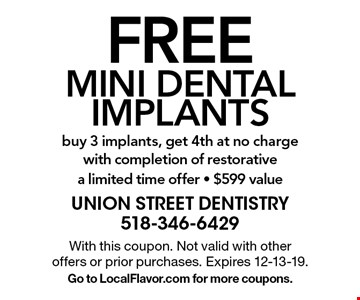 Free mini dental implants buy 3 implants, get 4th at no charge with completion of restorative a limited time offer - $599 value. With this coupon. Not valid with other offers or prior purchases. Expires 12-13-19. Go to LocalFlavor.com for more coupons.