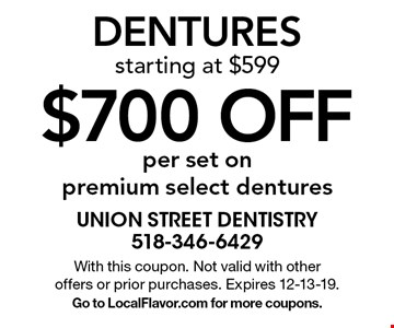 $700 off per set on premium select dentures. Dentures starting at $599. With this coupon. Not valid with other offers or prior purchases. Expires 12-13-19. Go to LocalFlavor.com for more coupons.
