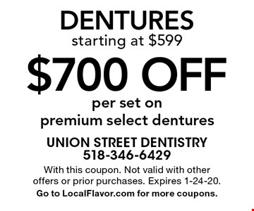 $700 off dentures per set on premium select denturesstarting at $599 . With this coupon. Not valid with other offers or prior purchases. Expires 1-24-20. Go to LocalFlavor.com for more coupons.