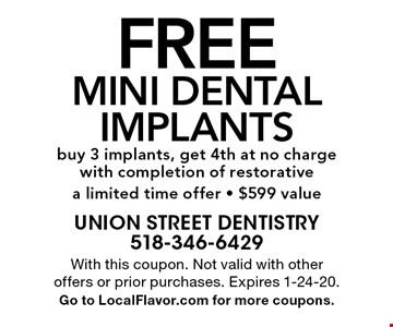 Free mini dental implants buy 3 implants, get 4th at no charge with completion of restorative a limited time offer - $599 value. With this coupon. Not valid with other offers or prior purchases. Expires 1-24-20. Go to LocalFlavor.com for more coupons.