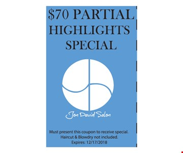 $70 partial highlights special. Must present coupon to receive special. Haircut & blowdry not included. Expires 12/17/18.