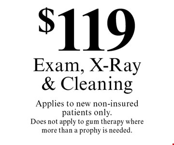 $119 Exam, X-Ray & Cleaning Applies to new non-insured patients only. Does not apply to gum therapy where more than a prophy is needed.. Cannot be combined with any other discount. Reduced fee plan, and/or promotional price offering.