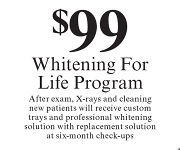 $99 Whitening For Life Program. After exam, X-rays and cleaning new patients will receive custom trays and professional whitening solution with replacement solution at six-month check-ups. Cannot be combined with any other discount. Reduced fee plan, and/or promotional price offering.