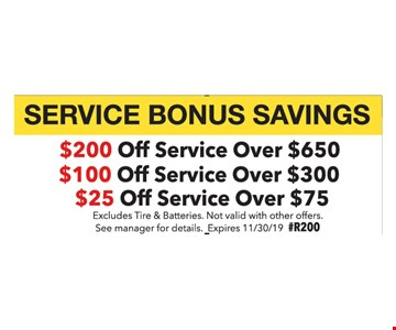 $200 Off Service Over $650. $100 Off Service Over $300. $25 Off Service Over $75. Excludes Tire & Batteries. Not valid with other offers. See manager for details. Expires11/30/19