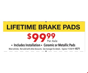 Lifetime brake pads. $99.99 per axle. Includes Installation Ceramic or Metallic Pads. Most vehicles. Not valid with other discounts. See manager for details. Expires11/30/19