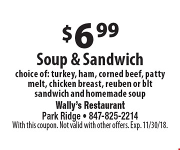 $6.99 soup & sandwich choice of: turkey, ham, corned beef, patty melt, chicken breast, reuben or blt sandwich and homemade soup. With this coupon. Not valid with other offers. Exp. 11/30/18.