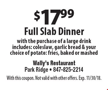$17.99 full slab dinner with the purchase of a large drink includes: coleslaw, garlic bread & your choice of potato: fries, baked or mashed. With this coupon. Not valid with other offers. Exp. 11/30/18.