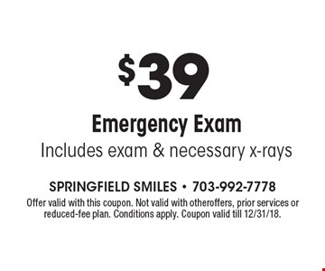 $39 Emergency ExamIncludes exam & necessary x-rays . Offer valid with this coupon. Not valid with otheroffers, prior services or reduced-fee plan. Conditions apply. Coupon valid till 12/31/18.