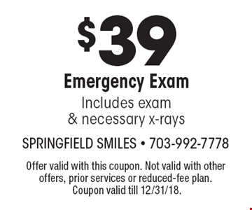 $39 Emergency Exam: Includes exam& necessary x-rays. Offer valid with this coupon. Not valid with other offers, prior services or reduced-fee plan. Coupon valid till 12/31/18.