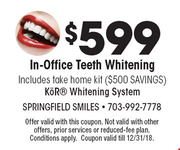 $599 In-Office Teeth Whitening. Includes take home kit ($500 SAVINGS) KöR® Whitening System. Offer valid with this coupon. Not valid with other offers, prior services or reduced-fee plan. Conditions apply. Coupon valid till 12/31/18.