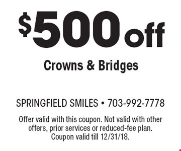 $500 off Crowns & Bridges. Offer valid with this coupon. Not valid with other offers, prior services or reduced-fee plan. Coupon valid till 12/31/18.