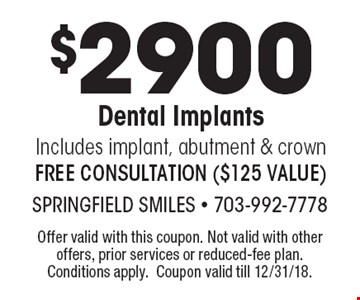 $2900 Dental Implants: Includes implant, abutment & crown, FREE CONSULTATION ($125 VALUE). Offer valid with this coupon. Not valid with other offers, prior services or reduced-fee plan. Conditions apply. Coupon valid till 12/31/18.