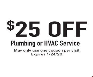 $25 OFF Plumbing or HVAC Service. May only use one coupon per visit. Expires 1/24/20.