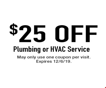 $25 Off Plumbing or HVAC Service. May only use one coupon per visit. Expires 12/6/19.