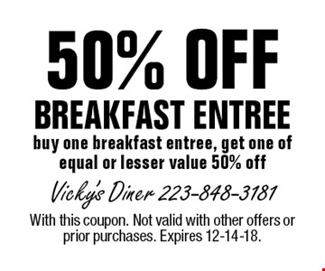 50% OFF BREAKFAST ENTREE. Buy one breakfast entree, get one of equal or lesser value 50% off. With this coupon. Not valid with other offers or prior purchases. Expires 12-14-18.