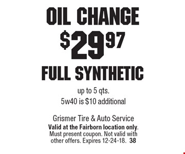 Oil change $29.97 Full Synthetic up to 5 qts. 5w40 is $10 additional. Valid at the Fairborn location only. Must present coupon. Not valid with other offers. Expires 12-24-18.38