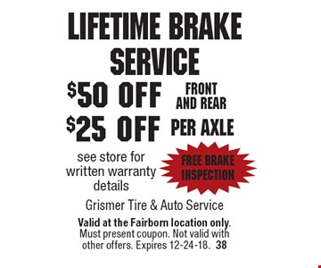 Lifetime Brake Service $25 off per axle see store for written warranty details. FREE Brake Inspection . $50 off Front and rear. See store for written warranty details. FREE Brake Inspection. Valid at the Fairborn location only. Must present coupon. Not valid with other offers. Expires 12-24-18.38