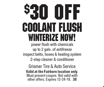 $30 off Coolant Flush Winterize Now! Power flush with chemicals up to 2 gals. of antifreeze, inspect belts, hoses & heating system, 2-step cleaner & conditioner. Valid at the Fairborn location only. Must present coupon. Not valid with other offers. Expires 12-24-18.38
