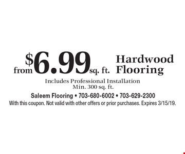 from $6.99 sq. ft. Hardwood Flooring Includes Professional Installation Min. 300 sq. ft. With this coupon. Not valid with other offers or prior purchases. Expires 3/15/19.