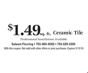 $1.49 sq. ft. Ceramic Tile Professional Installation Available. With this coupon. Not valid with other offers or prior purchases. Expires 3/15/19.