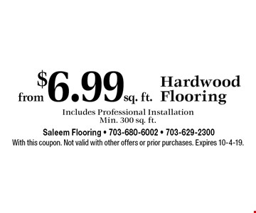 from $6.99 sq. ft. Hardwood Flooring Includes Professional Installation Min. 300 sq. ft.. With this coupon. Not valid with other offers or prior purchases. Expires 10-4-19.