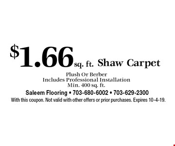 $1.66 sq. ft. Shaw Carpet Plush Or Berber Includes Professional Installation Min. 400 sq. ft.. With this coupon. Not valid with other offers or prior purchases. Expires 10-4-19.