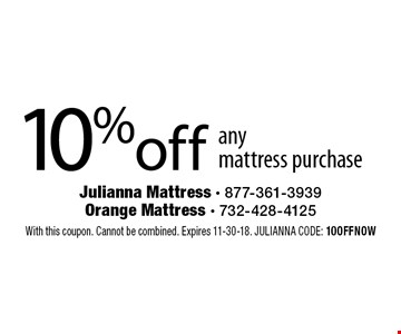 10% off any mattress purchase. With this coupon. Cannot be combined. Expires 11-30-18. JULIANNA CODE: 10OFFNOW