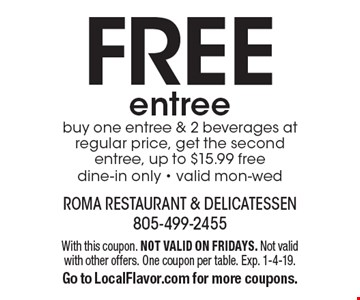 FREE entree. buy one entree & 2 beverages at regular price, get the second entree, up to $15.99 free dine-in only - valid Mon-Wed. With this coupon. NOT VALID ON FRIDAYS. Not valid with other offers. One coupon per table. Exp. 1-4-19. Go to LocalFlavor.com for more coupons.