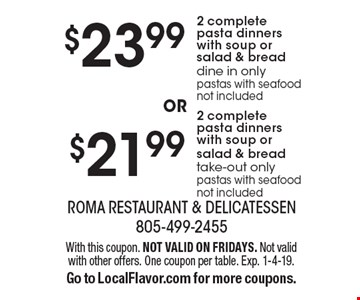 $21.99 2 complete pasta dinners with soup or salad & bread. take-out only. pastas with seafood not included. $23.99 2 complete pasta dinners with soup or salad & bread dine in only. pastas with seafood not included. With this coupon. NOT VALID ON FRIDAYS. Not valid with other offers. One coupon per table. Exp. 1-4-19. Go to LocalFlavor.com for more coupons.