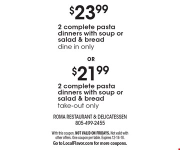 2 complete pasta dinners with soup or salad & bread take-out only. 2 complete pasta dinners with soup or salad & bread dine in only. With this coupon. NOT VALID ON FRIDAYS. Not valid with other offers. One coupon per table. Expires 12-14-18.Go to LocalFlavor.com for more coupons.