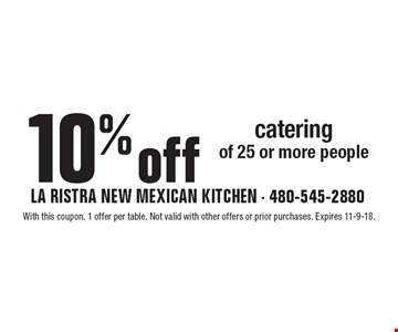10% off catering of 25 or more people. With this coupon. 1 offer per table. Not valid with other offers or prior purchases. Expires 11-9-18.