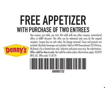 FREE APPETIZER WITH PURCHASE OF TWO ENTREES One coupon, per table, per visit. Not valid with any other coupons, promotional offers or AARP discount. This offer can be redeemed only once by the original recipient. Coupon has no cash value. No change returned. Taxes and gratuity not included. Alcoholic beverages not included. Valid at 449 Pennsylvania 315 Pittston, PA Denny's for a limited time only. Selection and prices may vary. No substitutions. Offer valid for dine in only. Not valid for online orders. Restrictions apply. 2019 DFO, LLC. Offer ends 11.30.19.