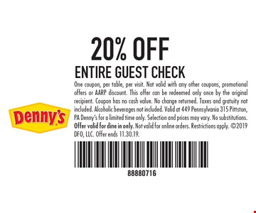 20% OFF ENTIRE GUEST CHECK One coupon, per table, per visit. Not valid with any other coupons, promotional offers or AARP discount. This offer can be redeemed only once by the original recipient. Coupon has no cash value. No change returned. Taxes and gratuity not included. Alcoholic beverages not included. Valid at 449 Pennsylvania 315 Pittston, PA Denny's for a limited time only. Selection and prices may vary. No substitutions. Offer valid for dine in only. Not valid for online orders. Restrictions apply. 2019 DFO, LLC. Offer ends 11.30.19.
