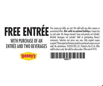 FREE ENTREE WITH PURCHASE OF AN ENTREE AND TWO BEVERAGES. One coupon per table, per visit. Not valid with any other coupons or promotional offers. Not valid on national holidays. Coupon has no cash value. No change returned. Taxes and gratuity not included. Alcoholic beverages not included. Valid at participating Denny's restaurants. Selection and prices may vary. Only original coupon accepted. Photocopied and internet printed or purchased coupons are not valid. No substitutions. 2018 DFO, LLC. Printed in the U.S.A. Offer valid for dine in only. Not valid for online orders. Offer ends 4-19-19.
