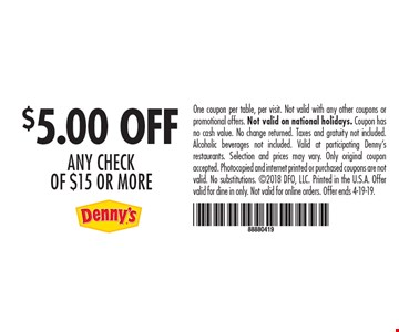 $5.00 OFF any check of $15 or more. One coupon per table, per visit. Not valid with any other coupons or promotional offers. Not valid on national holidays. Coupon has no cash value. No change returned. Taxes and gratuity not included. Alcoholic beverages not included. Valid at participating Denny's restaurants. Selection and prices may vary. Only original coupon accepted. Photocopied and internet printed or purchased coupons are not valid. No substitutions. 2018 DFO, LLC. Printed in the U.S.A. Offer valid for dine in only. Not valid for online orders. Offer ends 4-19-19.