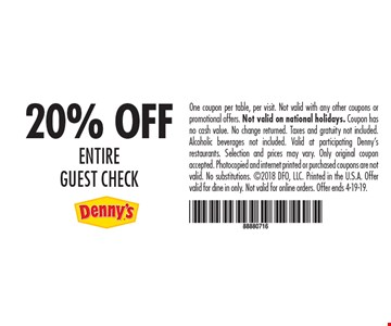 20% Off Entire guest check. One coupon per table, per visit. Not valid with any other coupons or promotional offers. Not valid on national holidays. Coupon has no cash value. No change returned. Taxes and gratuity not included. Alcoholic beverages not included. Valid at participating Denny's restaurants. Selection and prices may vary. Only original coupon accepted. Photocopied and internet printed or purchased coupons are not valid. No substitutions. 2018 DFO, LLC. Printed in the U.S.A. Offer valid for dine in only. Not valid for online orders. Offer ends 4-19-19.