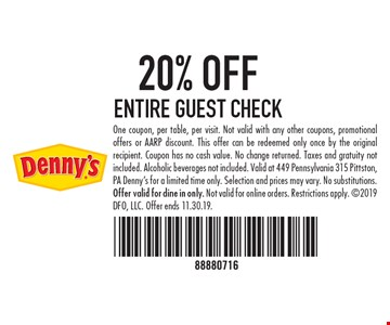 20% OFF ENTIRE GUEST CHECK. One coupon, per table, per visit. Not valid with any other coupons, promotional offers or AARP discount. This offer can be redeemed only once by the original recipient. Coupon has no cash value. No change returned. Taxes and gratuity not included. Alcoholic beverages not included. Valid at 449 Pennsylvania 315 Pittston, PA Denny's for a limited time only. Selection and prices may vary. No substitutions. Offer valid for dine in only. Not valid for online orders. Restrictions apply. 2019 DFO, LLC. Offer ends 11.30.19.