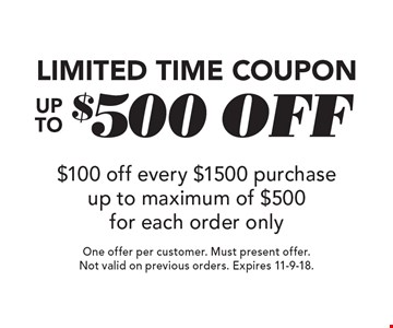 Limited Time Coupon Up To $500 off $100 off every $1500 purchase up to maximum of $500 for each order only. One offer per customer. Must present offer. Not valid on previous orders. Expires 11-9-18.